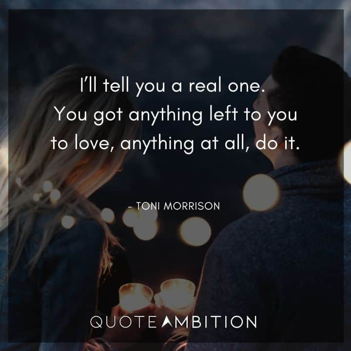 Toni Morrison Quote - You got anything left to you to love, anything at all, do it.