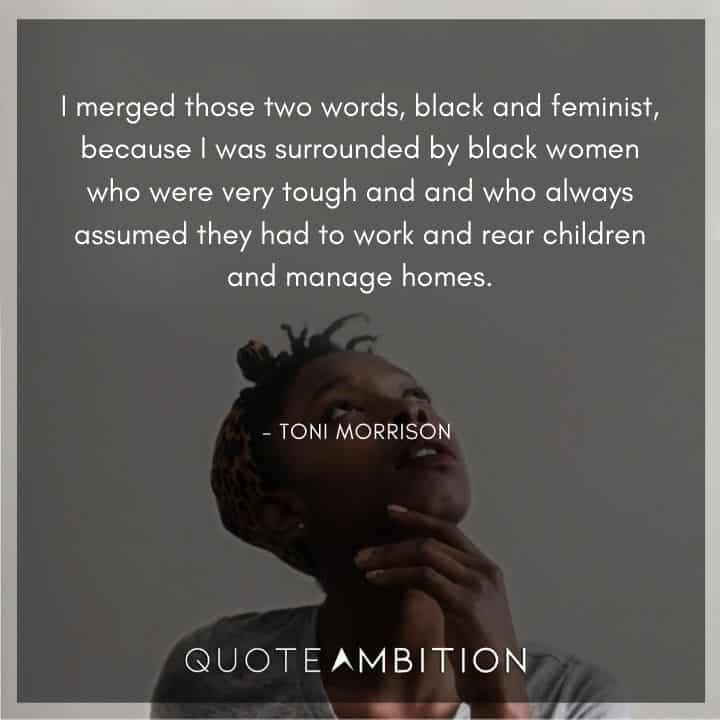 Toni Morrison Quote - I merged those two words, black and feminist, because I was surrounded by black women.