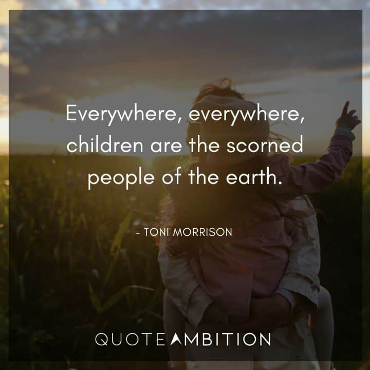 Toni Morrison Quote - Everywhere, everywhere, children are the scorned people of the earth.