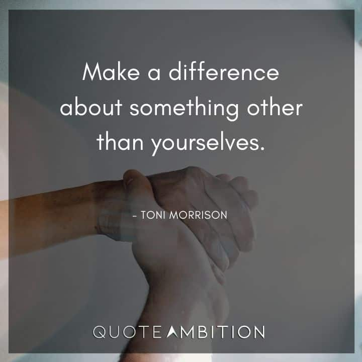 Toni Morrison Quote - Make a difference about something other than yourselves.