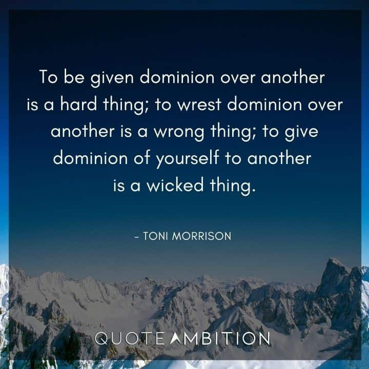 Toni Morrison Quote - To be given dominion over another is a hard thing.