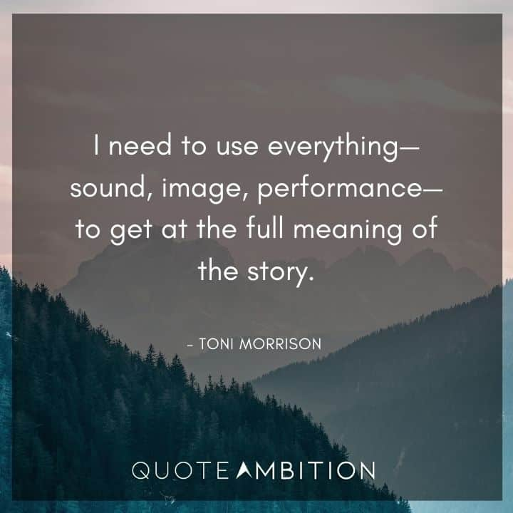 Toni Morrison Quote - I need to use everything to get at the full meaning of the story.