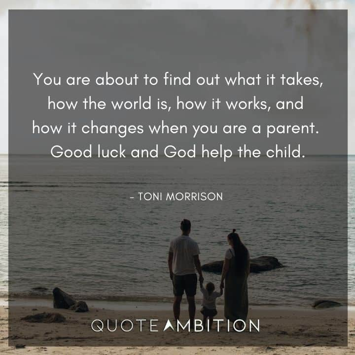 Toni Morrison Quote - You are about to find out what it takes, how the world is, how it works, and how it changes when you are a parent
