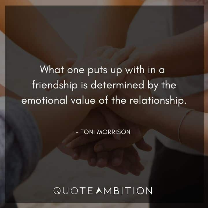 Toni Morrison Quote - What one puts up with in a friendship is determined by the emotional value of the relationship.