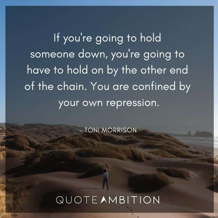 Toni Morrison Quote - If you're going to hold someone down.