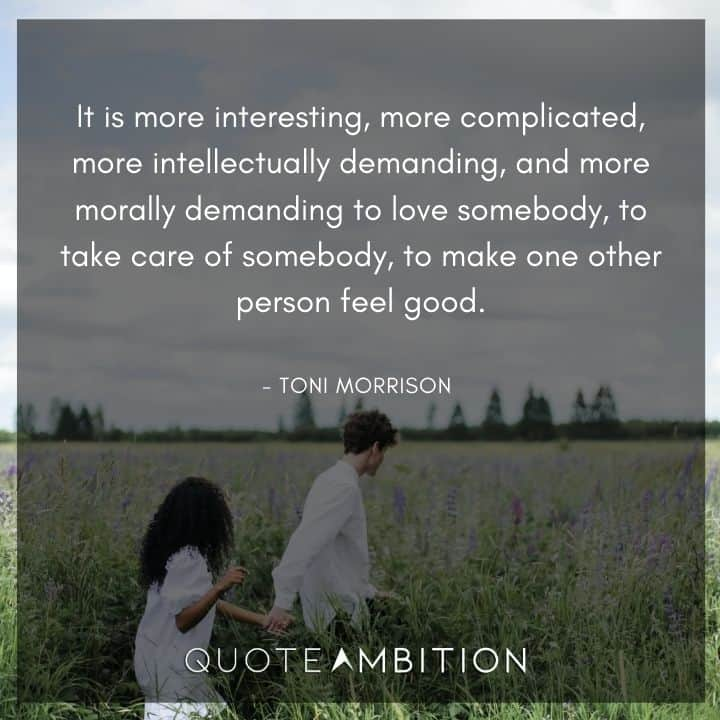 Toni Morrison Quote - It is more interesting, more complicated, more intellectually demanding, and more morally demanding to love somebody.