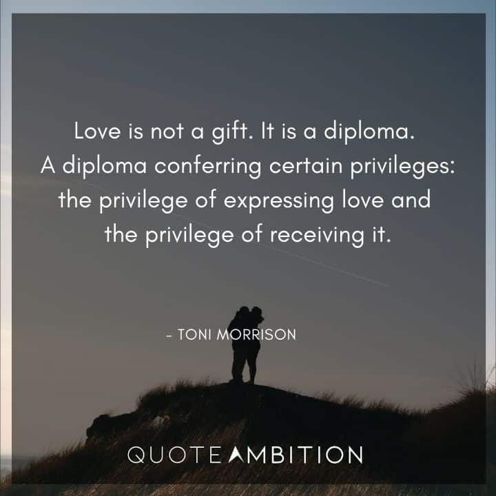 Toni Morrison Quote - Love is not a gift. It is a diploma.