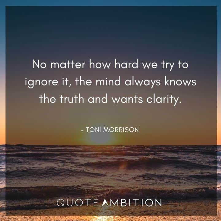 Toni Morrison Quote - the mind always knows the truth and wants clarity.