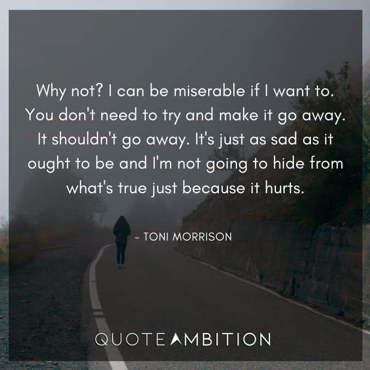 Toni Morrison Quote - Why not? I can be miserable if I want to.