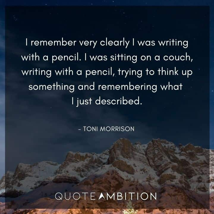 Toni Morrison Quote - I remember very clearly I was writing with a pencil.