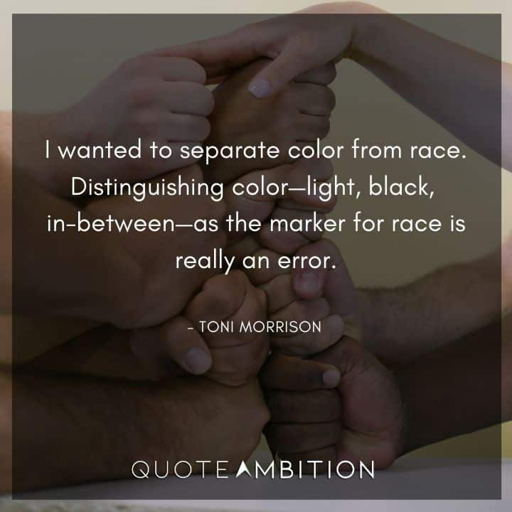 Toni Morrison Quote - I wanted to separate color from race
