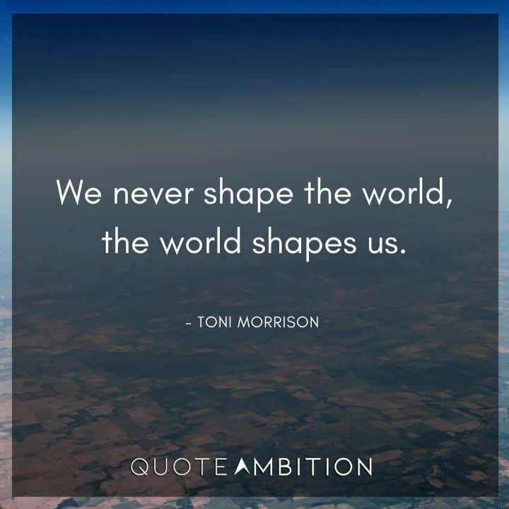 Toni Morrison Quote - We never shape the world, the world shapes us.