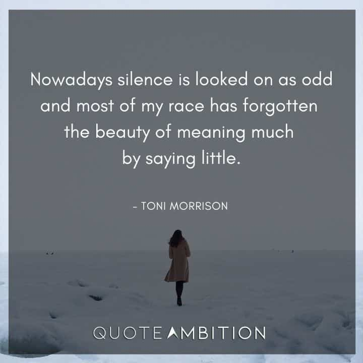 Toni Morrison Quote - Nowadays silence is looked on as odd and most of my race has forgotten the beauty of meaning much by saying little.