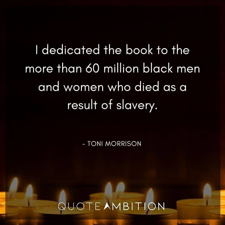 Toni Morrison Quote - I dedicated the book to the more than 60 million black men and women who died as a result of slavery.