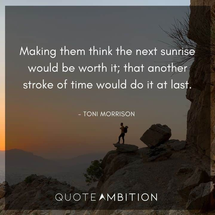 Toni Morrison Quote - Making them think the next sunrise would be worth it.