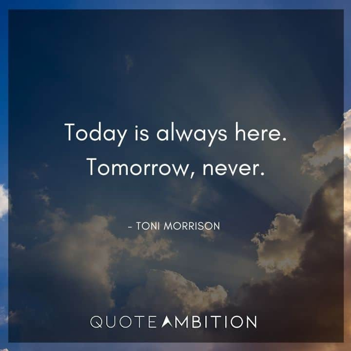 Toni Morrison Quote - Today is always here. Tomorrow, never.