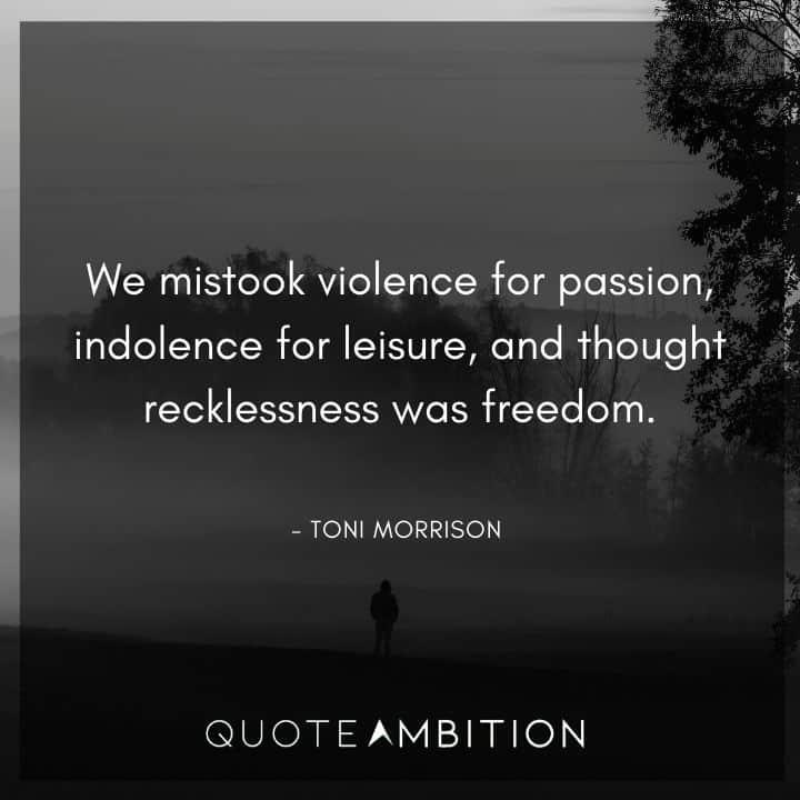 Toni Morrison Quote - We mistook violence for passion.