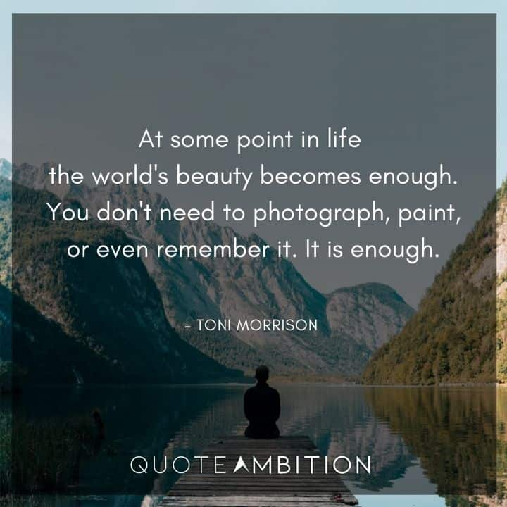 Toni Morrison Quote - At some point in life the world's beauty becomes enough.