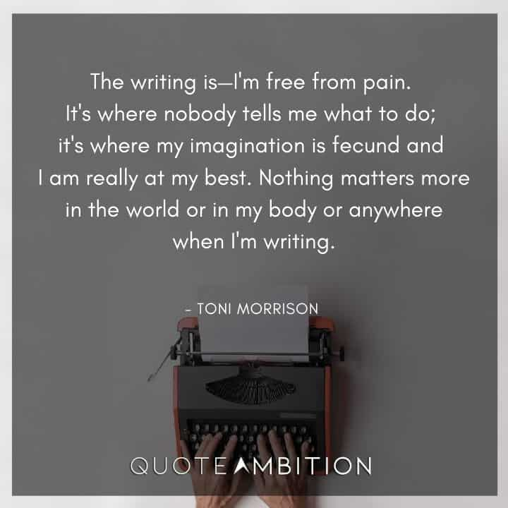 Toni Morrison Quote - The writing is I'm free from pain