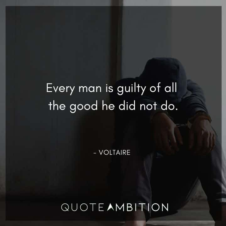Voltaire Quote - Every man is guilty of all the good he did not do.