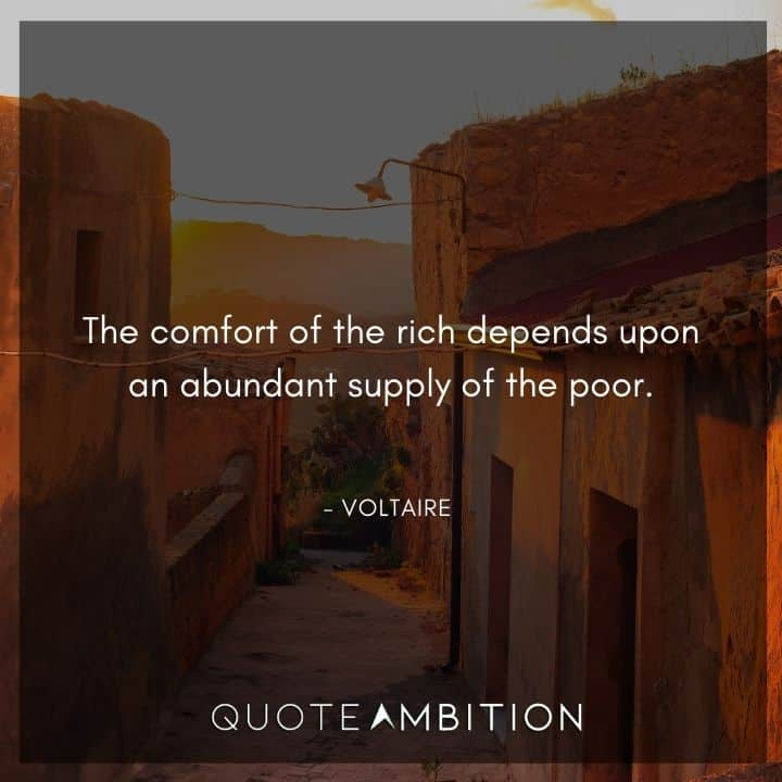 Voltaire Quote - The comfort of the rich depends upon an abundant supply of the poor