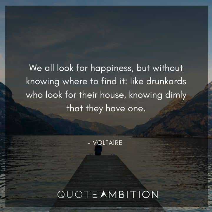 Voltaire Quote - We all look for happiness, but without knowing where to find it