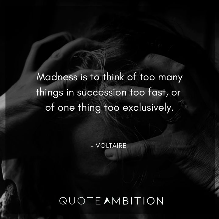 Voltaire Quote - Madness is to think of too many things in succession too fast