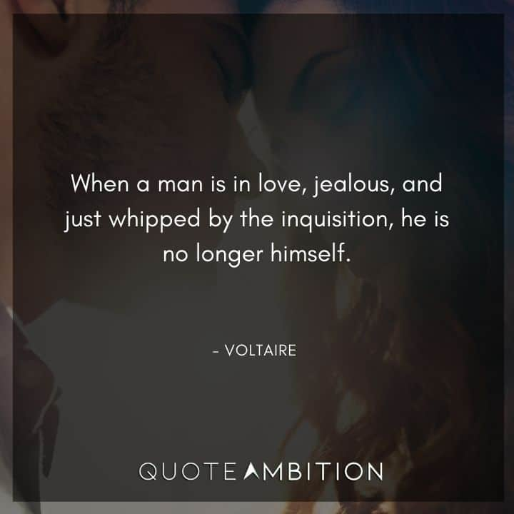 Voltaire Quote - When a man is in love, jealous, and just whipped by the inquisition, he is no longer himself.