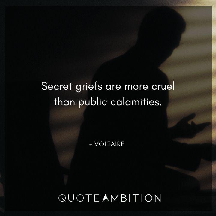 Voltaire Quote - Secret griefs are more cruel than public calamities.