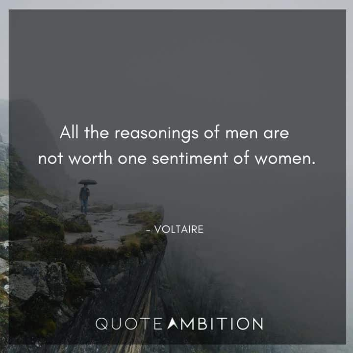 Voltaire Quote - All the reasonings of men are not worth one sentiment of women.