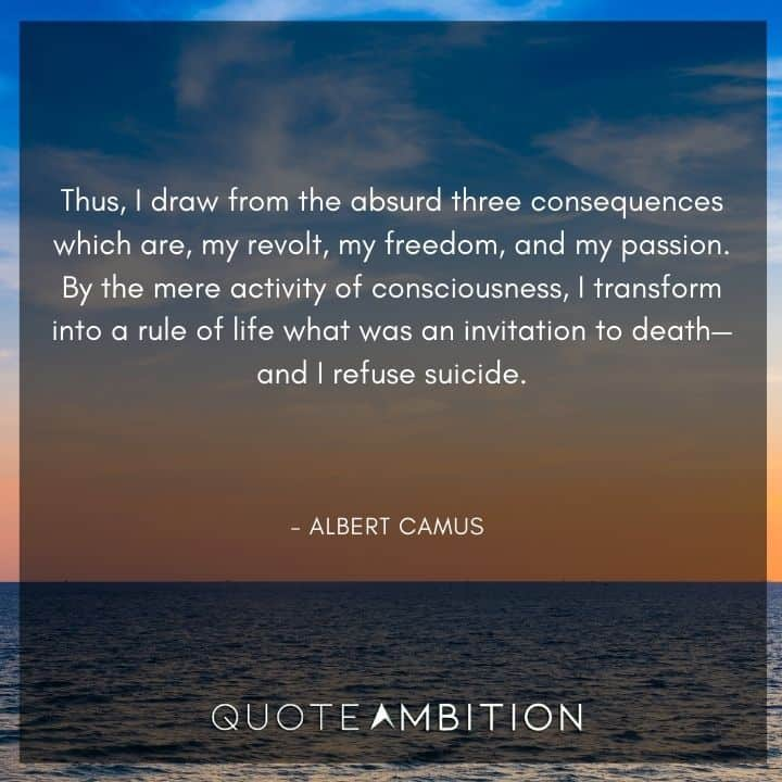 Albert Camus Quote - Thus, I draw from the absurd three consequences which are, my revolt, my freedom, and my passion.