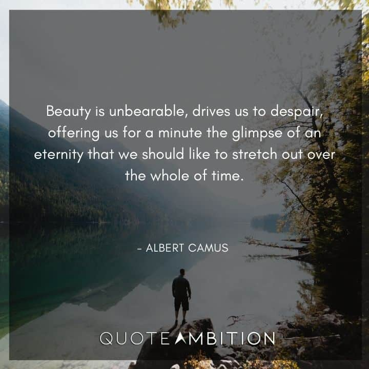 Albert Camus Quote - Beauty is unbearable, drives us to despair, offering us for a minute the glimpse of an eternity that we should like to stretch out over the whole of time.