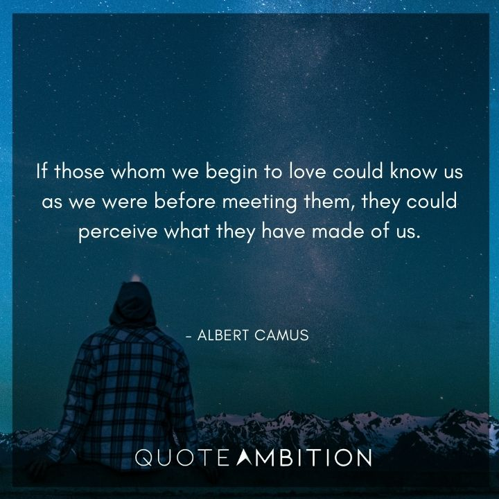 Albert Camus Quote - If those whom we begin to love could know us as we were before meeting them, they could perceive what they have made of us.