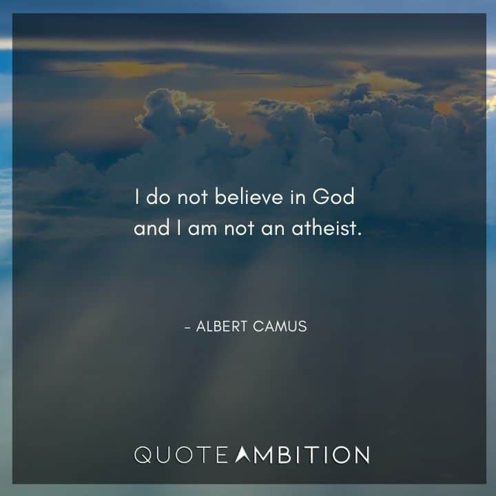 Albert Camus Quote - I do not believe in God and I am not an atheist.