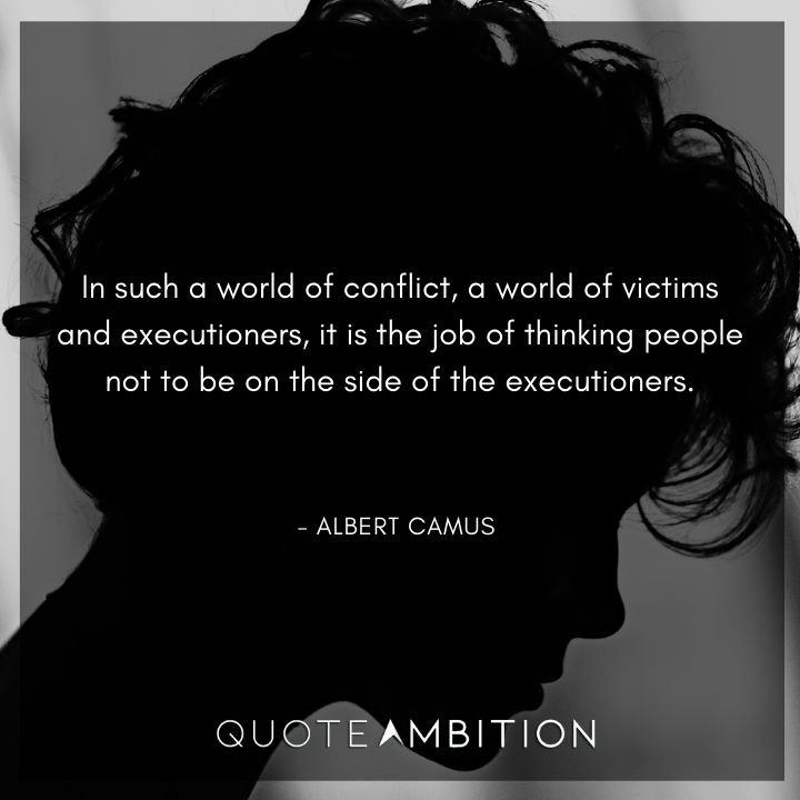 Albert Camus Quote - In such a world of conflict, a world of victims and executioners, it is the job of thinking people not to be on the side of the executioners.
