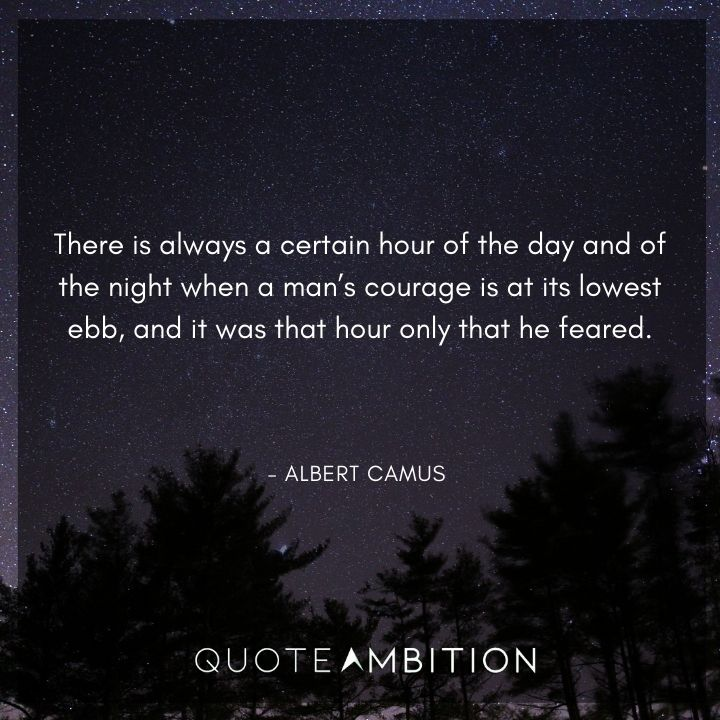 Albert Camus Quote - There is always a certain hour of the day and of the night when a man's courage is at its lowest ebb, and it was that hour only that he feared.