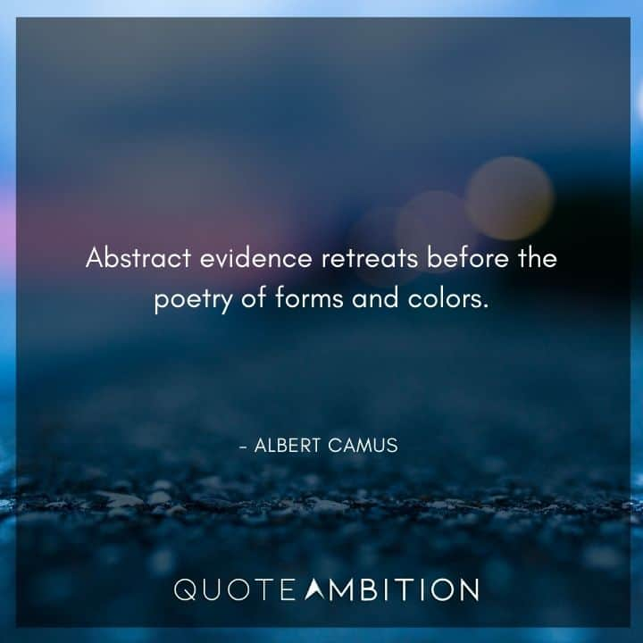 Albert Camus Quote - Abstract evidence retreats before the poetry of forms and colors.