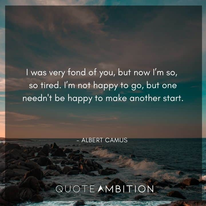 Albert Camus Quote - I was very fond of you, but now I'm so, so tired.