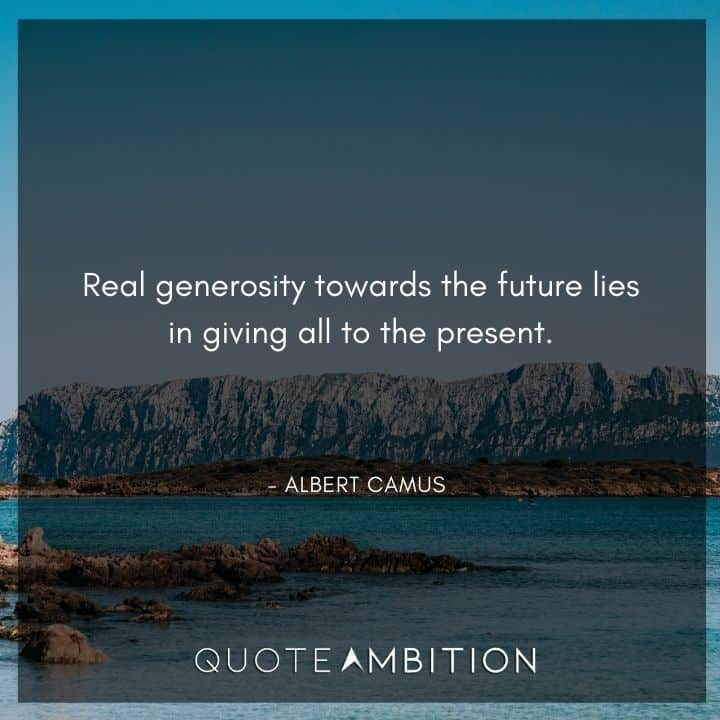Albert Camus Quote - Real generosity towards the future lies in giving all to the present.