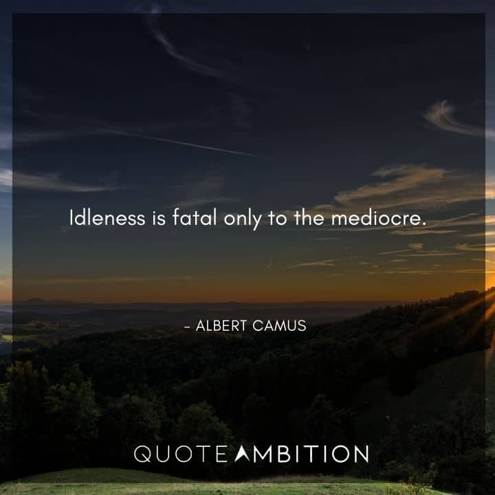 Albert Camus Quote - Idleness is fatal only to the mediocre.