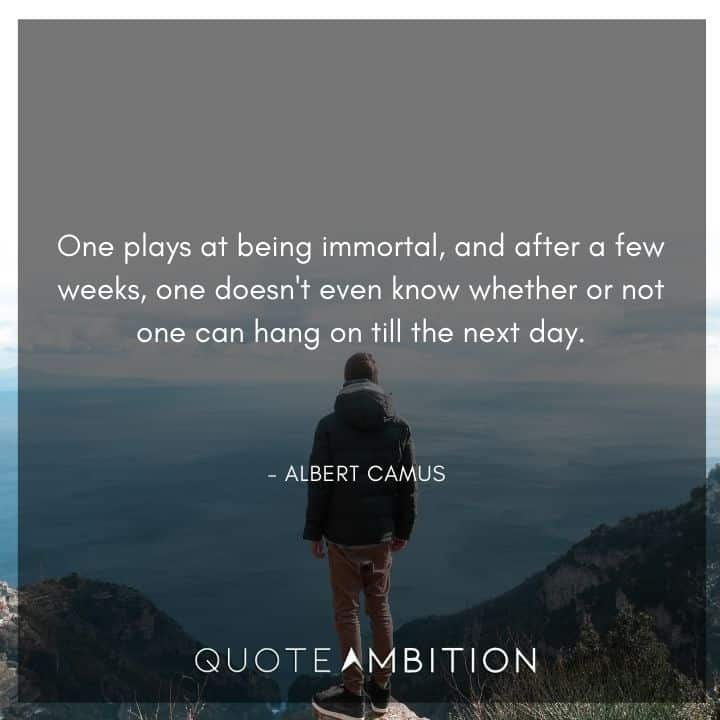 Albert Camus Quote - One plays at being immortal, and after a few weeks, one doesn't even know whether or not one can hang on till the next day.