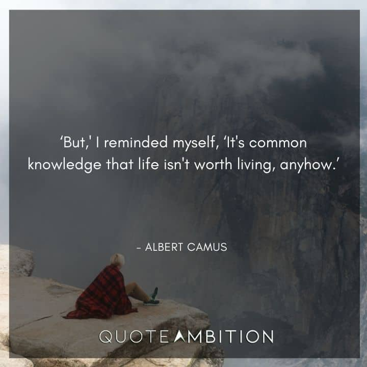 Albert Camus Quote - It's common knowledge that life isn't worth living, anyhow.