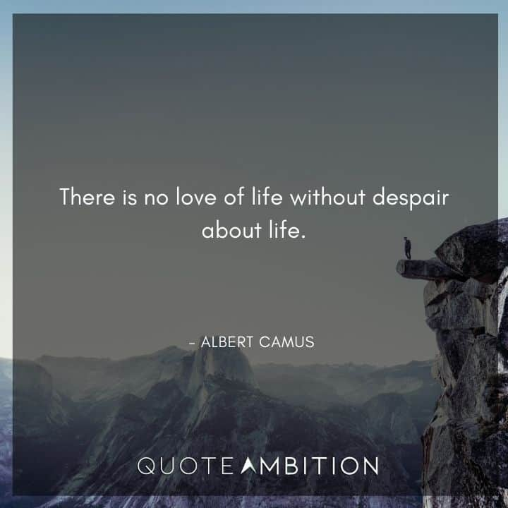 Albert Camus Quote - There is no love of life without despair about life.