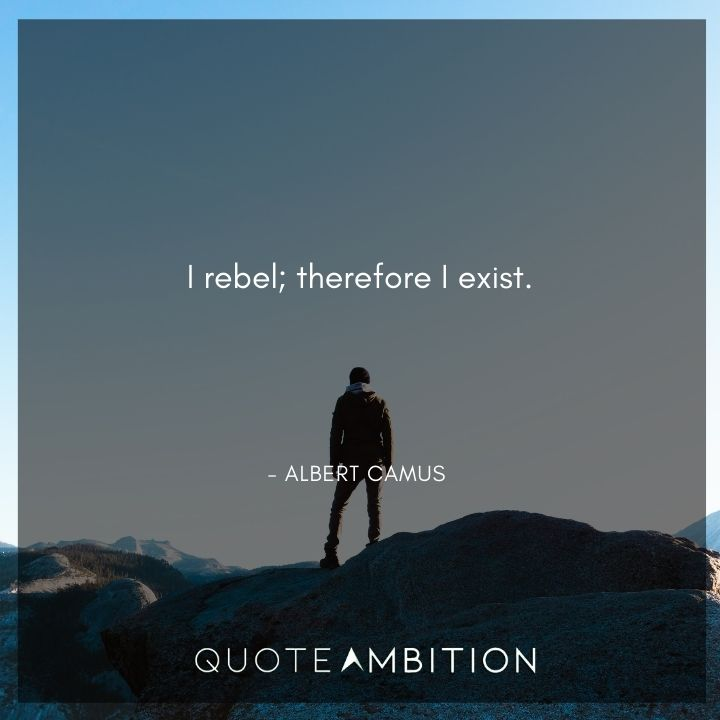 Albert Camus Quote - I rebel; therefore I exist.