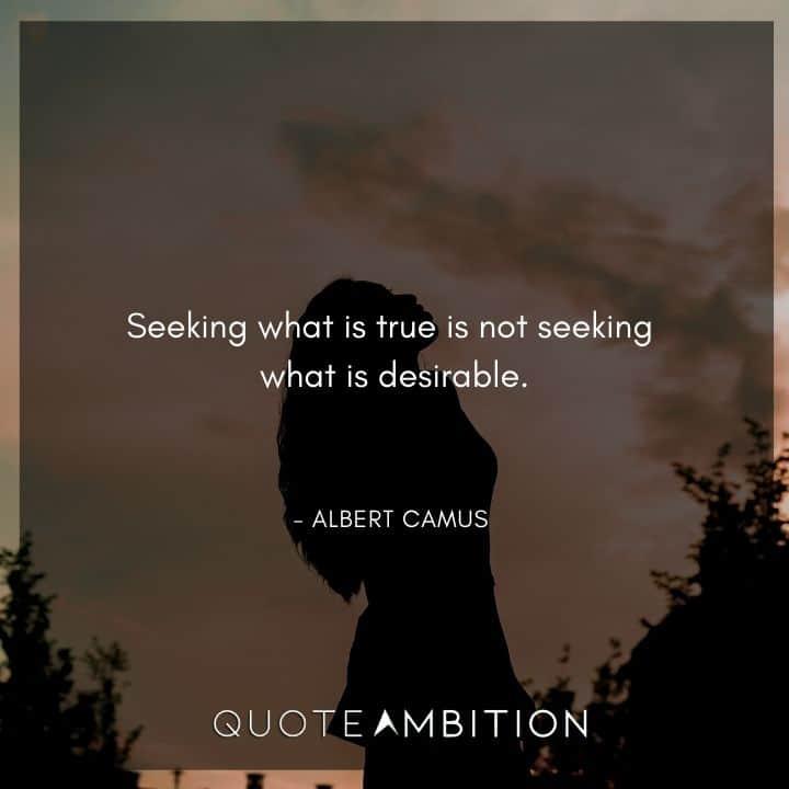 Albert Camus Quote - Seeking what is true is not seeking what is desirable.