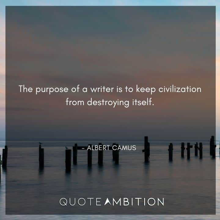 Albert Camus Quote - The purpose of a writer is to keep civilization from destroying itself.