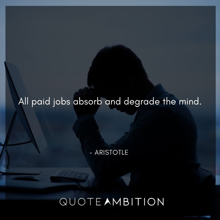Aristotle Quote - All paid jobs absorb and degrade the mind.