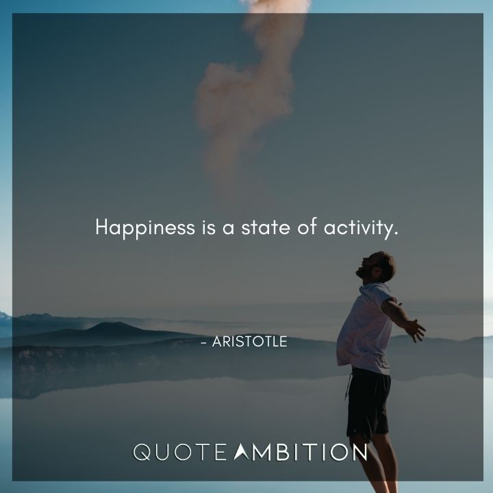 Aristotle Quote - Happiness is a state of activity.