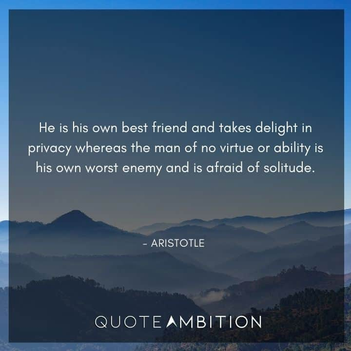 Aristotle Quote - He is his own best friend and takes delight in privacy whereas the man of no virtue.