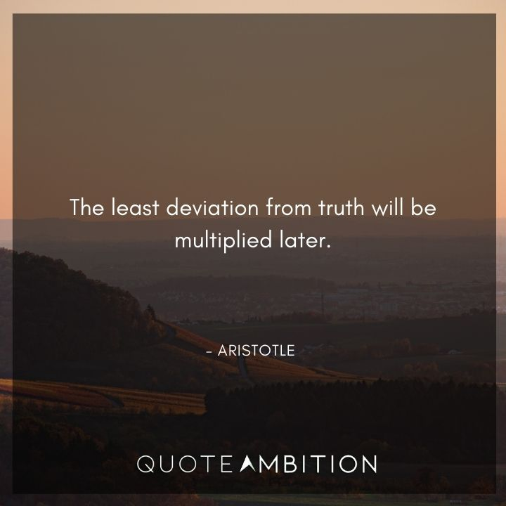 Aristotle Quote - The least deviation from truth will be multiplied later.